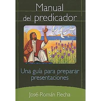 Manual del Predicador Una Guia Para Preparar Presentaciones by Flecha & JoseRoman