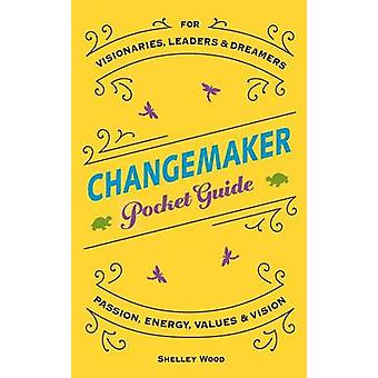ChangeMaker Pocket Guide  Passion Energy Values  Vision by Wood & Shelley