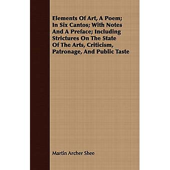 Elements Of Art A Poem In Six Cantos With Notes And A Preface Including Strictures On The State Of The Arts Criticism Patronage And Public Taste by Shee & Martin Archer