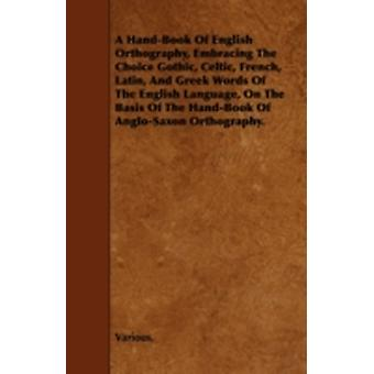 A   HandBook of English Orthography Embracing the Choice Gothic Celtic French Latin and Greek Words of the English Language on the Basis of the by Various