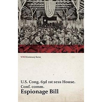 Espionage Bill  Mr. Overman Submitted the Following Conference Report on the Bill H. R. 291 to Punish Acts of Interference with the Foreign Relations the Neutrality and the Foreign Commerce of t by Comm & U. S. Cong 63d 1st Sess House Co