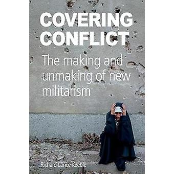 Covering Conflict The making and unmaking of new militarism by Keeble & Richard Lance