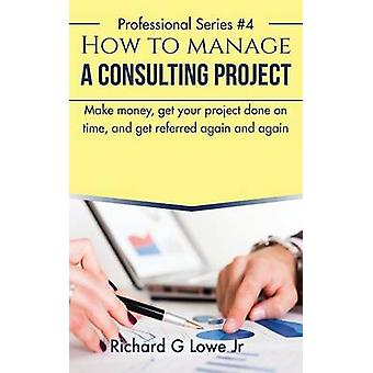 How to Manage a Consulting Project Make Money Get Your Project Done on Time and Get Referred Again and Again by Lowe Jr & Richard G