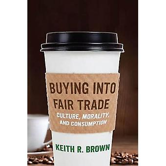 Buying into Fair Trade - Culture - Morality - and Consumption by Keith