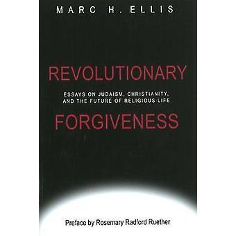 Revolutionary Forgiveness - Essays on Judaism - Christianity & the Fut