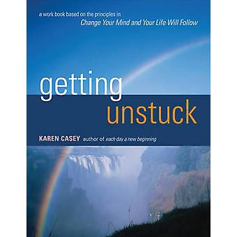 Getting Unstuck  A Workbook Based on the Principles in Change Your Mind and Your Life Will Follow by Karen Casey