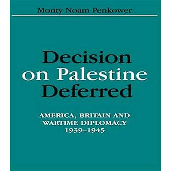 Decision on Palestine Deferred America Britain and Wartime Diplomacy 19391945 by Penkower & Monty Noam