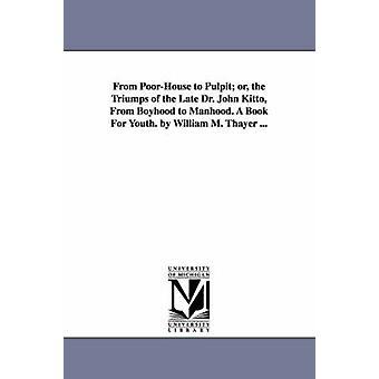 Vom Armenhaus zur Kanzel oder die Triumps von der späten Dr. John Kitto Kindheit zur Männlichkeit. Ein Buch für die Jugend. von William M. Thayer... durch Thayer & William Makepeace