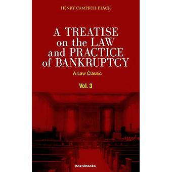 A Treatise on the Law and Practice of Bankruptcy Volume III Under the Act of Congress of 1898 by Black & Henry Campbell