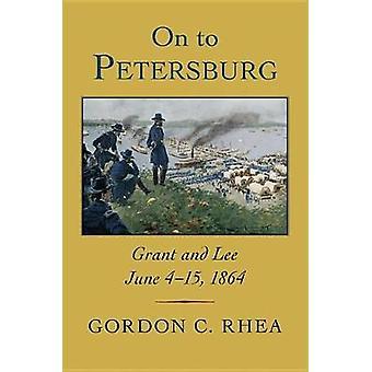 On to Petersburg - Grant and Lee - June 4-15 - 1864 by Gordon C Rhea -
