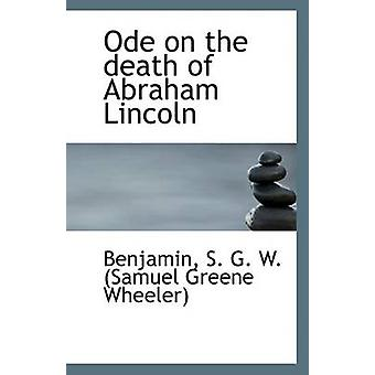 Ode on the Death of Abraham Lincoln by Benjam S G W (Samuel Greene Wh