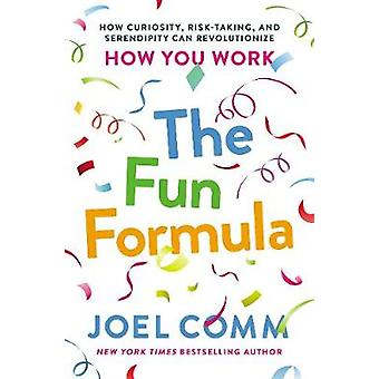 The Fun Formula - How Curiosity - Risk-Taking - And Serendipity Can Re