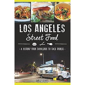 Los Angeles Street Food - - A History from Tamaleros to Taco Trucks by