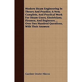 Modern Steam Engineering In Theory And Practice A New Complete And Practical Work For SteamUsers Electricians Firemen And Engineers ... Over Two Hundred Questions With Their Answers by Hiscox & Gardner Dexter