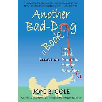 Another BadDog  Book Essays on Life Love and Neurotic Human Behavior by Cole & Joni B