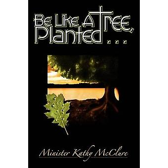 Be Like A Tree Planted ... by McClure & Kathy