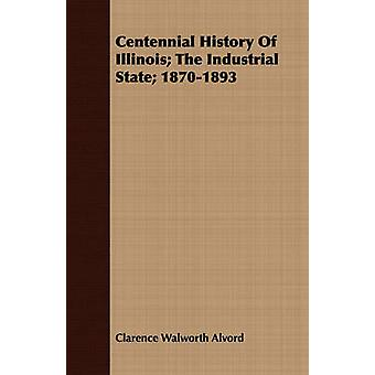 Centennial History of Illinois The Industrial State 18701893 by Alvord & Clarence Walworth