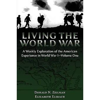 Living the World War A Weekly Exploration of the American Experience in World War IVolume One by Zillman & Donald N.
