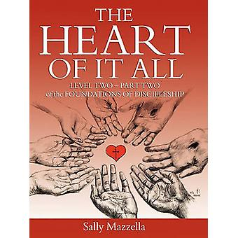 The Heart of It All Level Two  Part Two of the Foundations of Discipleship by Mazzella & Sally