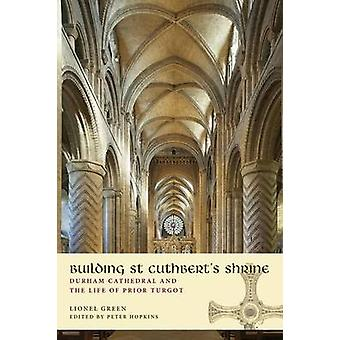 Building St Cuthberts Shrine Durham Cathedral and the Life of Prior Turgot by Green & Lionel