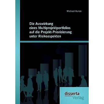 Die Auswirkung eines Multiprojektportfolios auf die ProjektPriorisierung unter Risikoaspekten by Kunze & Michael