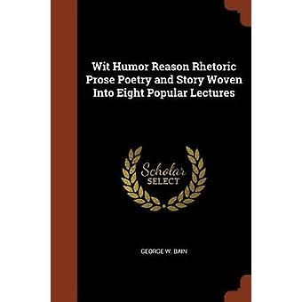 Wit Humor Reason Rhetoric Prose Poetry and Story Woven Into Eight Popular Lectures by Bain & George W.
