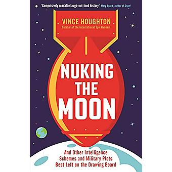 Nuking the Moon - And Other Intelligence Schemes and Military Plots Be