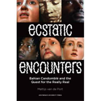 Ecstatic Encounters  Bahian Candombl  and the Quest for the Really Real by Mattijs Van De Port