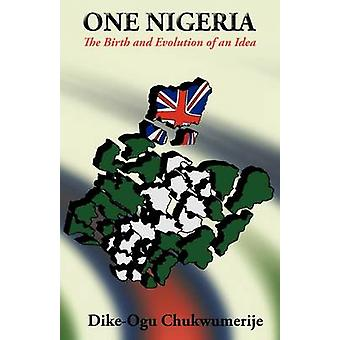 One Nigeria - The Birth and Evolution of an Idea by Dike-Ogu Chukwumer