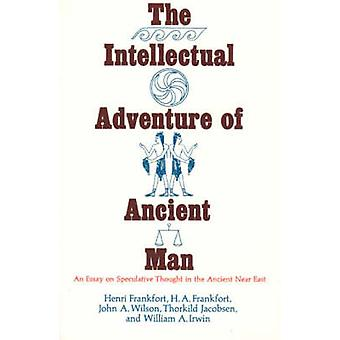 The Intellectual Adventure of Ancient Man  Essay on Speculative Thought in the Ancient Near East by Henri Frankfort & H A Frankfort & John A Wilson & Thorkild Jakobsen & William A Irwin