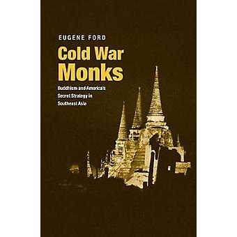 Cold War Monks - Buddhism and America's Secret Strategy in Southeast A