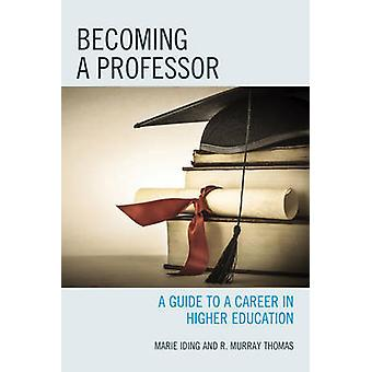 Becoming a Professor  A Guide to a Career in Higher Education by Marie K Iding & R Murray Thomas