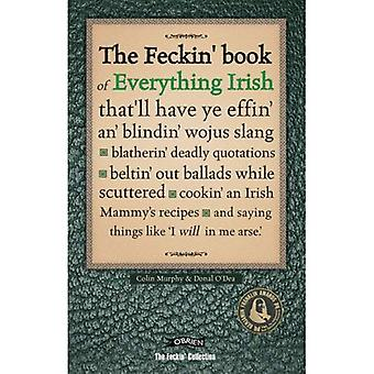 The Feckin' Book of Everything Irish: That'll Have Ye Effin' An' Blindin' Wojus Slang, Blatherin' Deadly Quotations, Beltin' Out Ballads While ... Like 'I Will in Me a*se' (Feckin' Collection)
