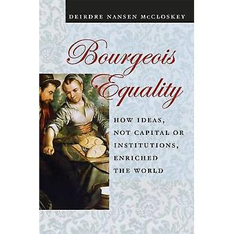 Bourgeois Equality - How Ideas - Not Capital or Institutions - Enriche