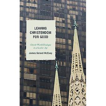 Leaving Christendom for Good ChurchWorld Dialogue in a Secular Age by McEvoy & James Gerard
