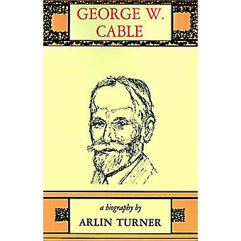 George W. Cable A Biography by Turner & Arlin