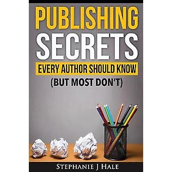 Publishing Secrets Every Author Should Know But Most Dont by Hale & Stephanie J