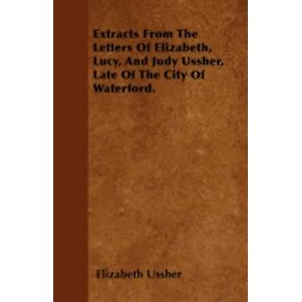 Extracts From The Letters Of Elizabeth Lucy And Judy Ussher Late Of The City Of Waterford. by Ussher & Elizabeth