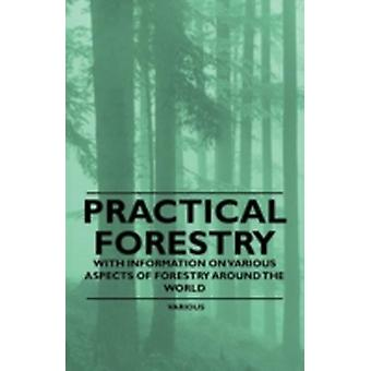 Practical Forestry  With Information on Various Aspects of Forestry Around the World by & Various