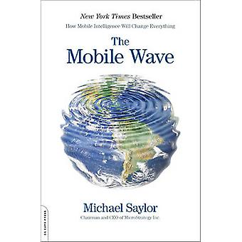 The Mobile Wave How Mobile Intelligence Will Change Everything by Saylor & Michael J.