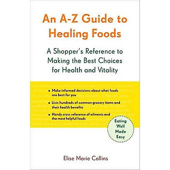 A-Z Guide to Healing Foods - A Shopper's Companion by Elise Marie Coll