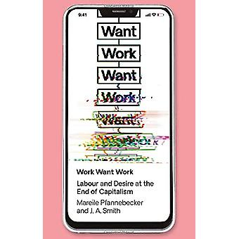 Work Want Work - Labour and Desire at the End of Capitalism by Mareile