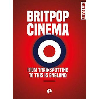 Britpop Cinema - From Trainspotting to This Is England by Matt Glasby