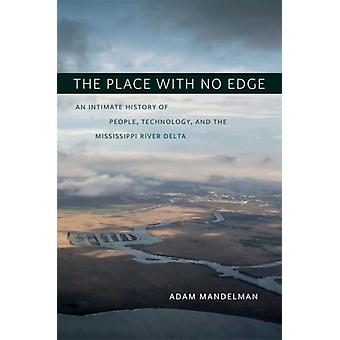 The Place with No Edge  An Intimate History of People Technology and the Mississippi River Delta by Other Adam Mandelman & Other Craig E Colten