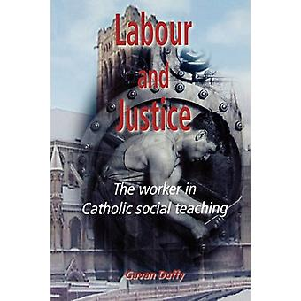 Labour and Justice - The Worker in Catholic Social Teaching by Gavan D