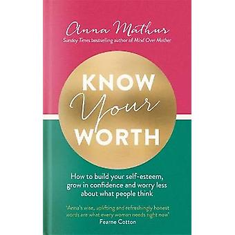 Know Your Worth How to build your selfesteem grow in confidence and worry less about what people think