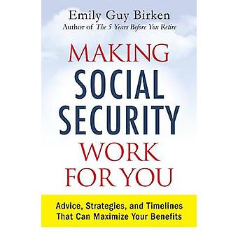 Making Social Security Work for You - Advice - Strategies - and Timeli