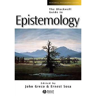 The Blackwell Guide to Epistemology by Edited by John Greco & Edited by Ernest Sosa