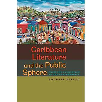 Caribbean Literature and the Public Sphere From the Plantation to the Postcolonial by Dalleo & Raphael