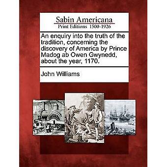 Tiedustelu koskee Amerikan löytämisen prinssi Madog AB Owen Gwynedd vuonna 1170 perinne totuuteen. mennessä Williams & John